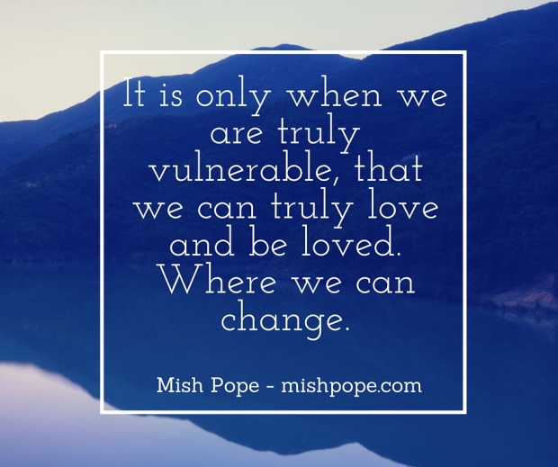 It is only when we are truly vulnerable, that we can truly love and be loved. Where are can change.